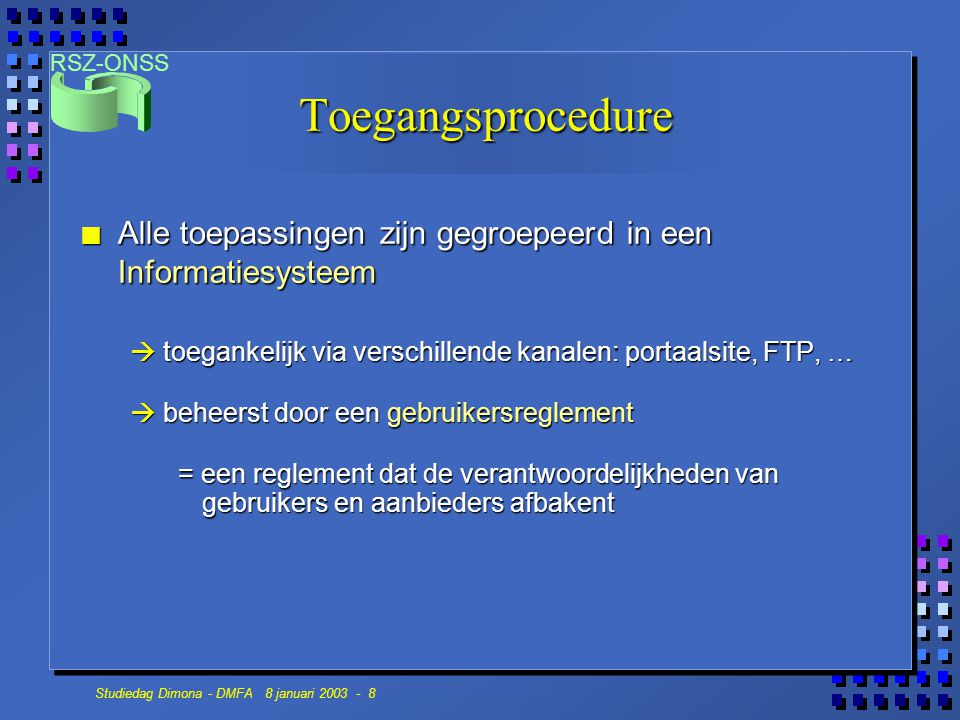 RSZ-ONSS Studiedag Dimona - DMFA 8 januari 2003 - 9 Toegangsprocedure n De meeste toepassingen zijn toegankelijk via een gebruikersnaam en een paswoord (UID/PW) n Sommige toepassingen kunnen enkel gebruikt worden via een certificaat