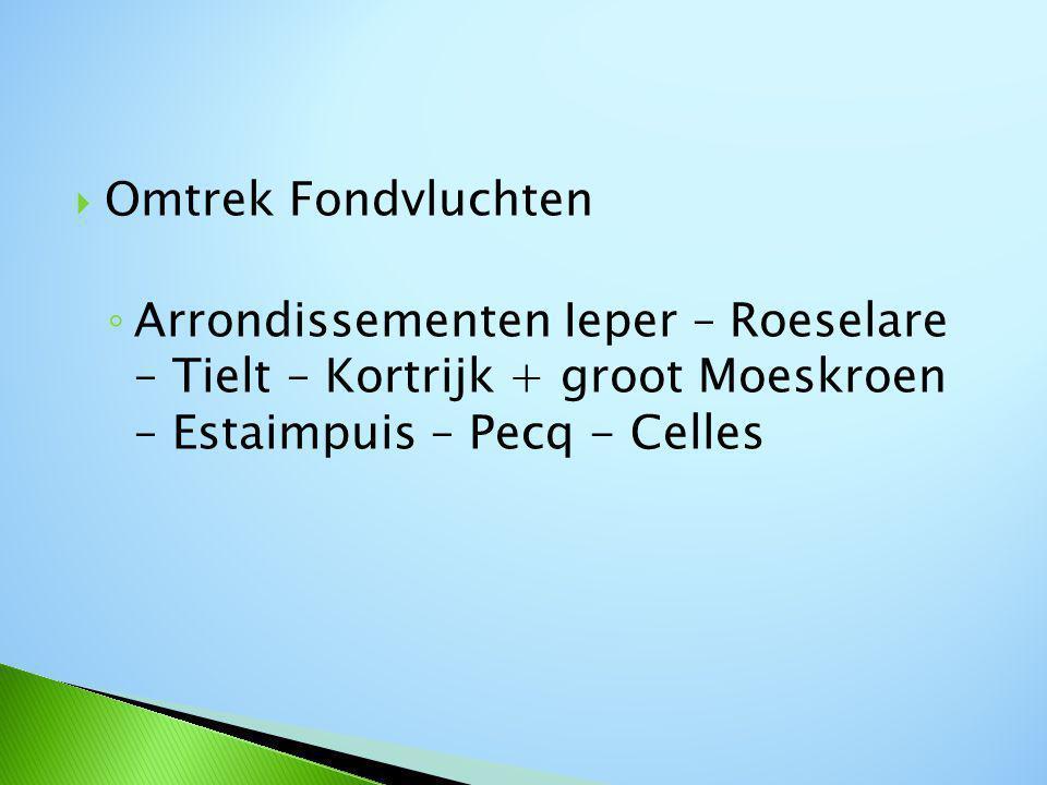  Omtrek Fondvluchten ◦ Arrondissementen Ieper – Roeselare – Tielt – Kortrijk + groot Moeskroen – Estaimpuis – Pecq - Celles