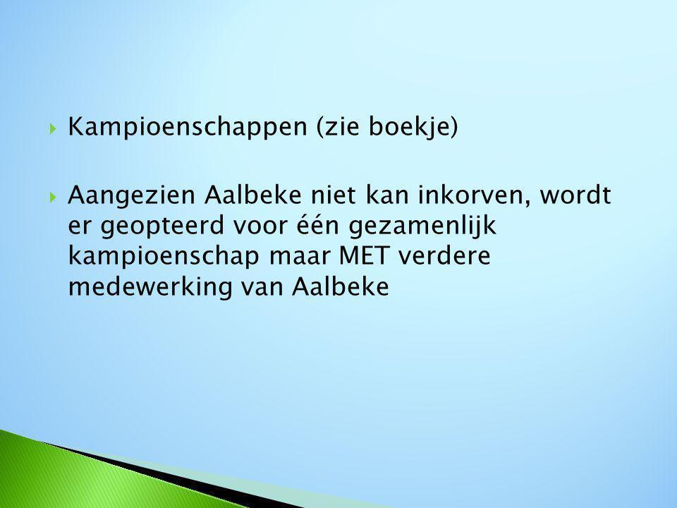  Kampioenschappen (zie boekje)  Aangezien Aalbeke niet kan inkorven, wordt er geopteerd voor één gezamenlijk kampioenschap maar MET verdere medewerking van Aalbeke