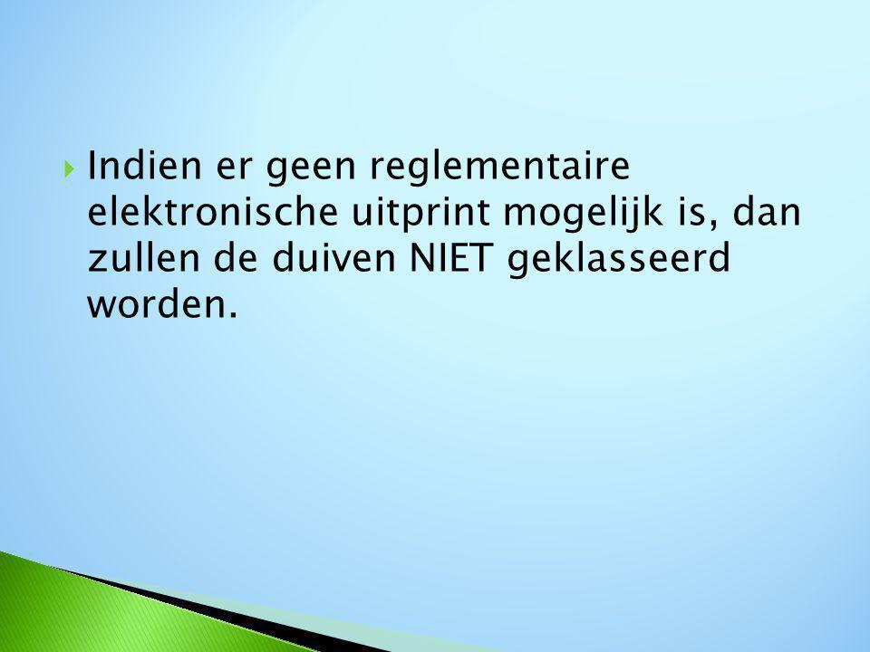  Indien er geen reglementaire elektronische uitprint mogelijk is, dan zullen de duiven NIET geklasseerd worden.