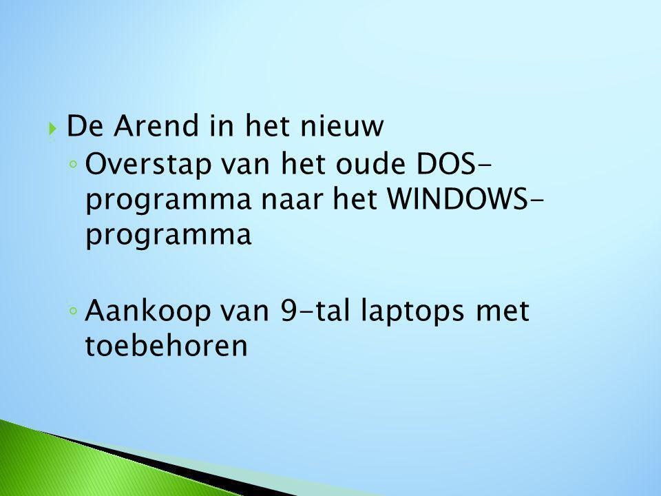  De Arend in het nieuw ◦ Overstap van het oude DOS- programma naar het WINDOWS- programma ◦ Aankoop van 9-tal laptops met toebehoren