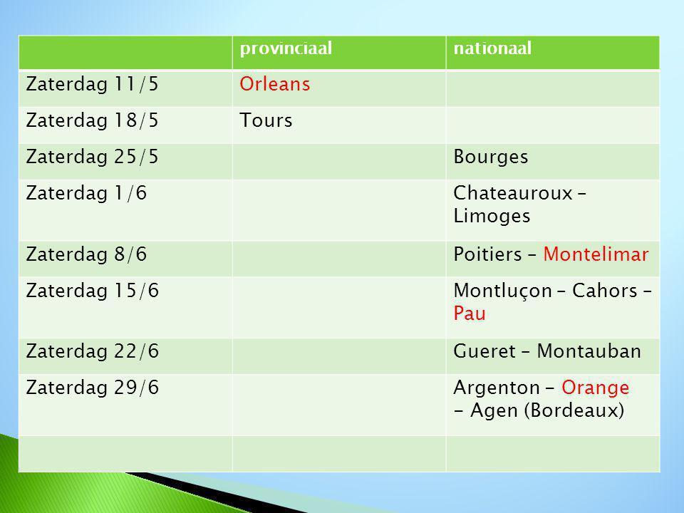 provinciaalnationaal Zaterdag 11/5Orleans Zaterdag 18/5Tours Zaterdag 25/5Bourges Zaterdag 1/6Chateauroux – Limoges Zaterdag 8/6Poitiers – Montelimar Zaterdag 15/6Montluçon – Cahors – Pau Zaterdag 22/6Gueret – Montauban Zaterdag 29/6Argenton - Orange - Agen (Bordeaux)