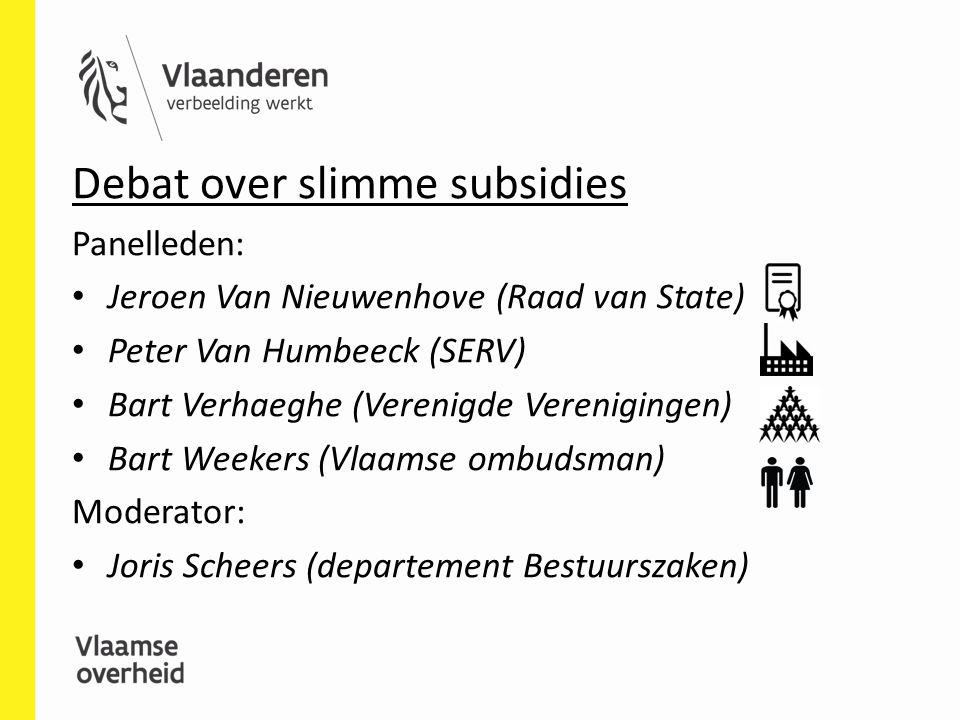 Debat over slimme subsidies Panelleden: Jeroen Van Nieuwenhove (Raad van State) Peter Van Humbeeck (SERV) Bart Verhaeghe (Verenigde Verenigingen) Bart Weekers (Vlaamse ombudsman) Moderator: Joris Scheers (departement Bestuurszaken)