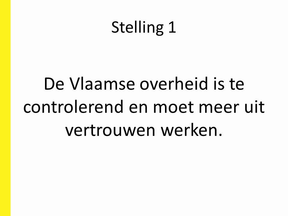 Stelling 1 De Vlaamse overheid is te controlerend en moet meer uit vertrouwen werken.