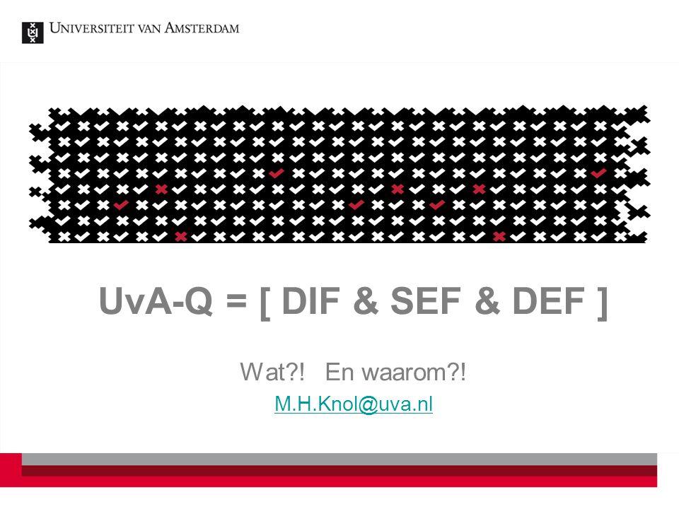 UvA-Q = [ DIF & SEF & DEF ] Wat ! En waarom ! M.H.Knol@uva.nl