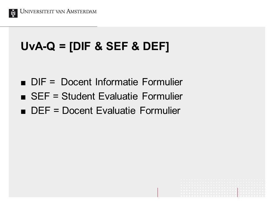 UvA-Q = [DIF & SEF & DEF] DIF = Docent Informatie Formulier SEF = Student Evaluatie Formulier DEF = Docent Evaluatie Formulier