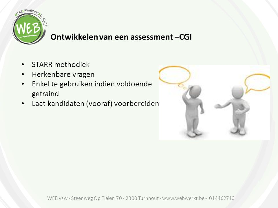 Ontwikkelen van een assessment –CGI STARR methodiek Herkenbare vragen Enkel te gebruiken indien voldoende getraind Laat kandidaten (vooraf) voorbereid