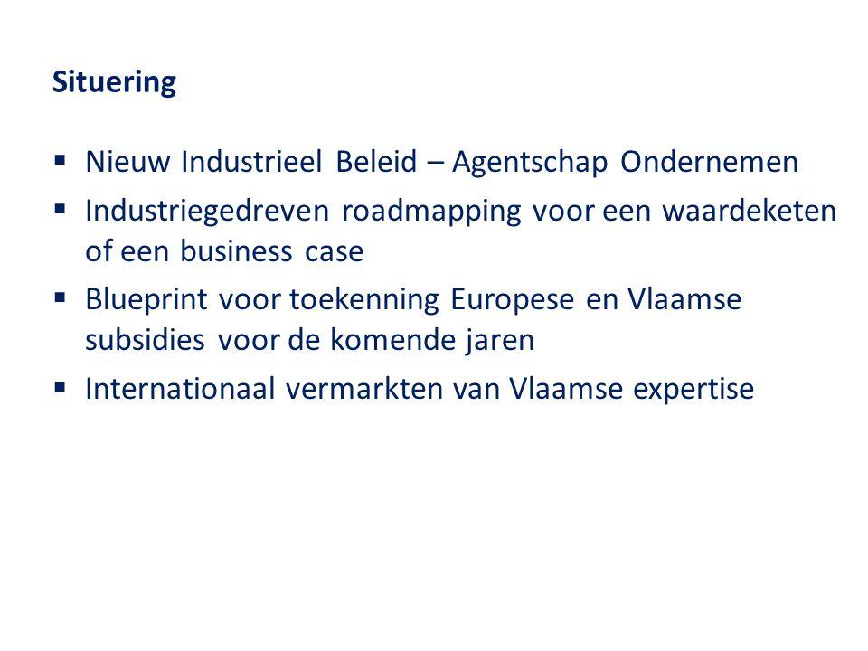 Situering  Nieuw Industrieel Beleid – Agentschap Ondernemen  Industriegedreven roadmapping voor een waardeketen of een business case  Blueprint voor toekenning Europese en Vlaamse subsidies voor de komende jaren  Internationaal vermarkten van Vlaamse expertise