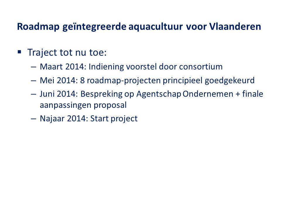 Roadmap geïntegreerde aquacultuur voor Vlaanderen  Traject tot nu toe: – Maart 2014: Indiening voorstel door consortium – Mei 2014: 8 roadmap-projecten principieel goedgekeurd – Juni 2014: Bespreking op Agentschap Ondernemen + finale aanpassingen proposal – Najaar 2014: Start project