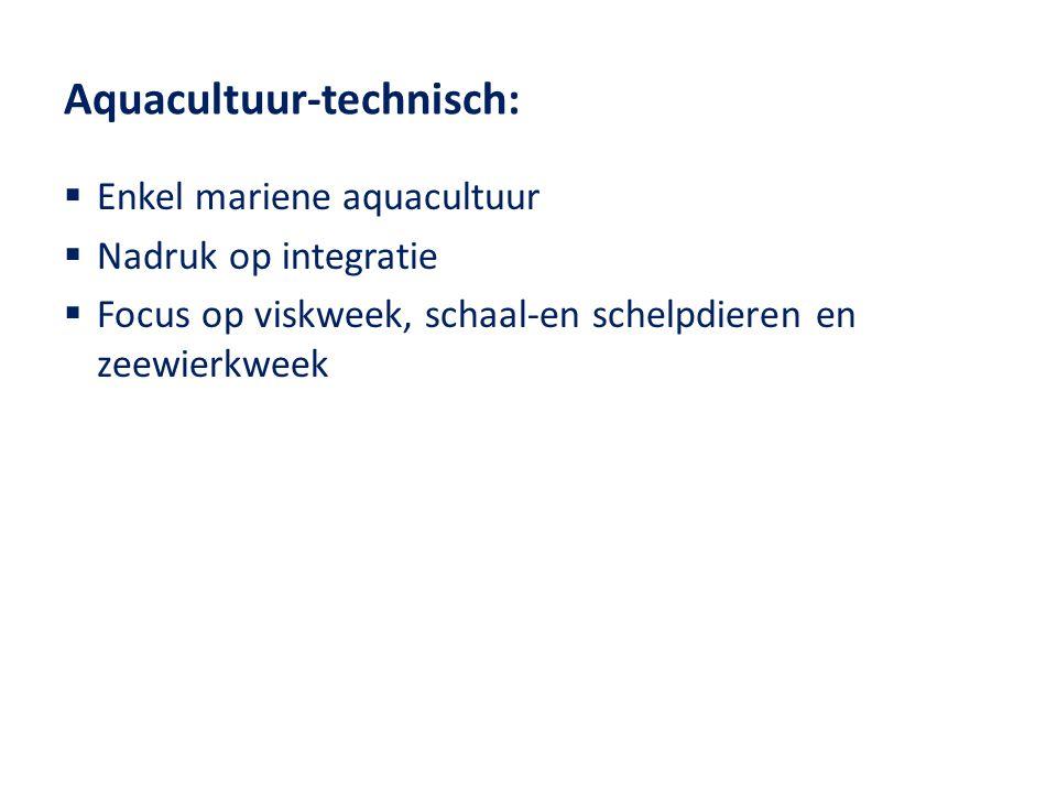 Aquacultuur-technisch:  Enkel mariene aquacultuur  Nadruk op integratie  Focus op viskweek, schaal-en schelpdieren en zeewierkweek