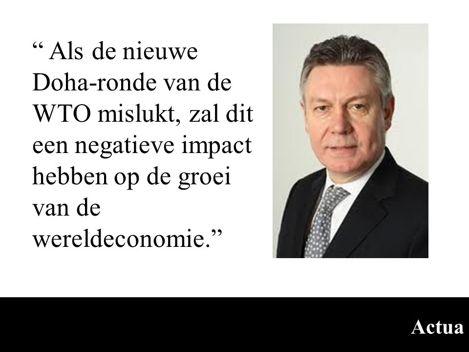 """Actua """" Als de nieuwe Doha-ronde van de WTO mislukt, zal dit een negatieve impact hebben op de groei van de wereldeconomie."""""""