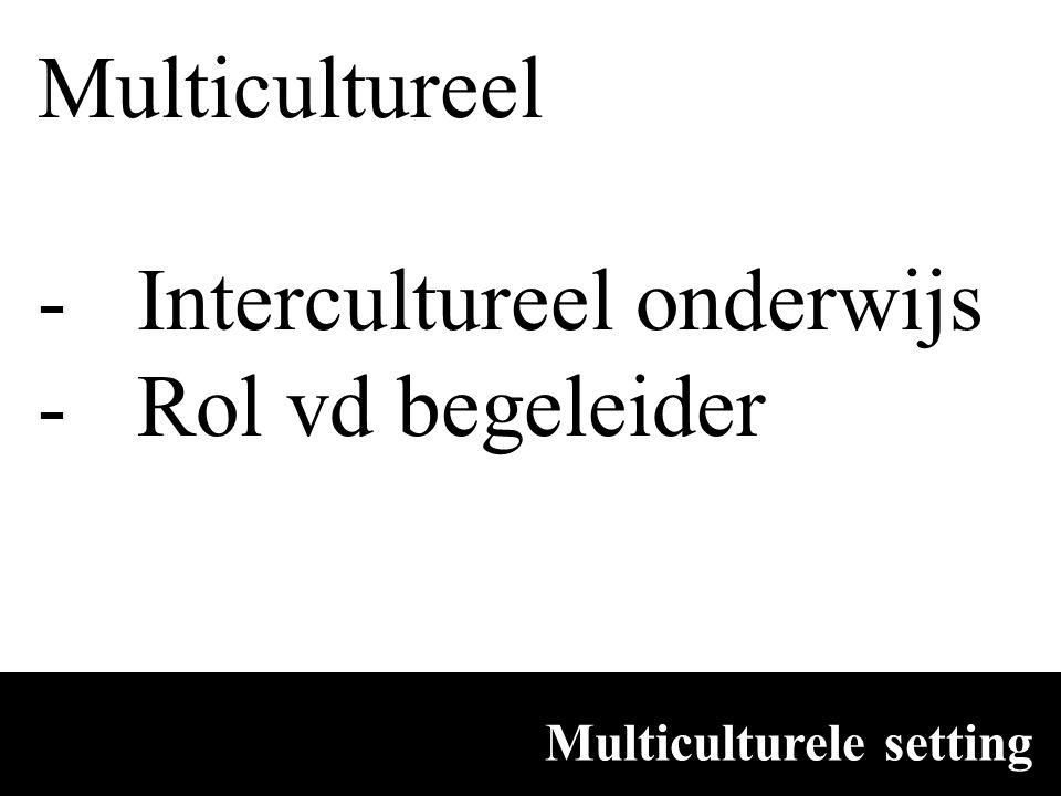 Multiculturele setting Multicultureel -Intercultureel onderwijs -Rol vd begeleider