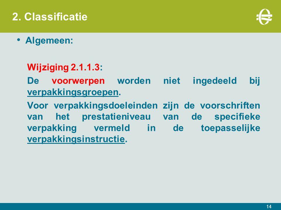 2. Classificatie Algemeen: Wijziging 2.1.1.3: De voorwerpen worden niet ingedeeld bij verpakkingsgroepen. Voor verpakkingsdoeleinden zijn de voorschri