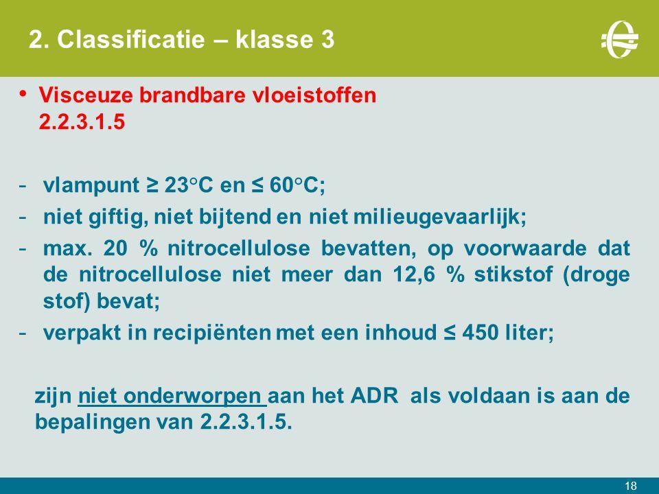 2. Classificatie – klasse 3 18 Visceuze brandbare vloeistoffen 2.2.3.1.5 - vlampunt ≥ 23°C en ≤ 60°C; - niet giftig, niet bijtend en niet milieugevaar