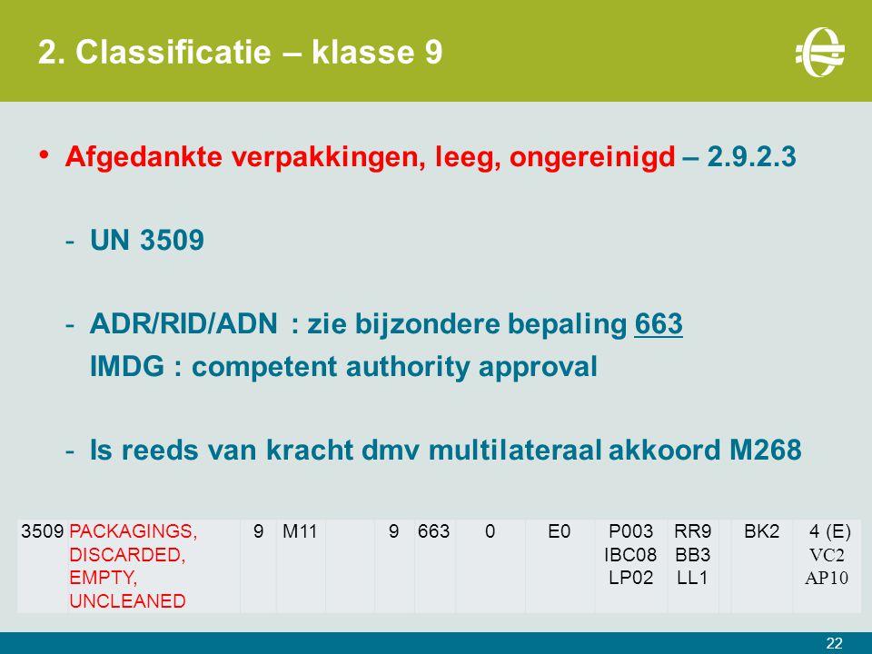 2. Classificatie – klasse 9 22 Afgedankte verpakkingen, leeg, ongereinigd – 2.9.2.3 -UN 3509 -ADR/RID/ADN : zie bijzondere bepaling 663 IMDG : compete
