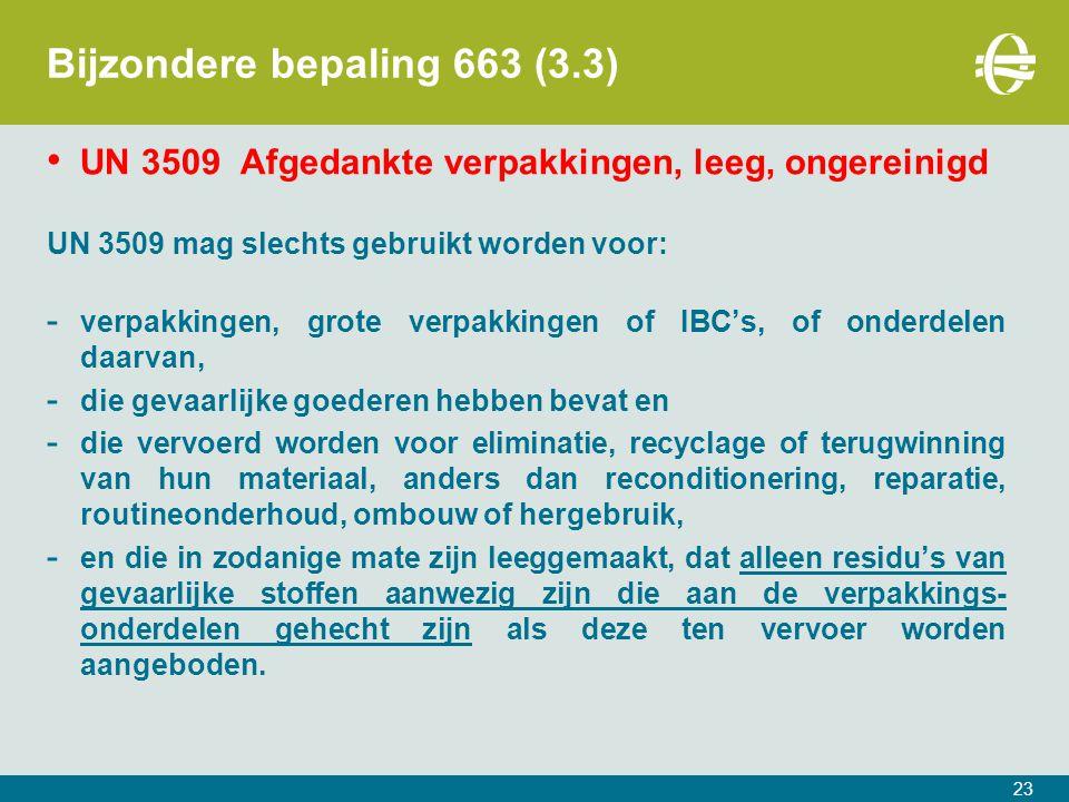 23 Bijzondere bepaling 663 (3.3) UN 3509 Afgedankte verpakkingen, leeg, ongereinigd UN 3509 mag slechts gebruikt worden voor: - verpakkingen, grote verpakkingen of IBC's, of onderdelen daarvan, - die gevaarlijke goederen hebben bevat en - die vervoerd worden voor eliminatie, recyclage of terugwinning van hun materiaal, anders dan reconditionering, reparatie, routineonderhoud, ombouw of hergebruik, - en die in zodanige mate zijn leeggemaakt, dat alleen residu's van gevaarlijke stoffen aanwezig zijn die aan de verpakkings- onderdelen gehecht zijn als deze ten vervoer worden aangeboden.