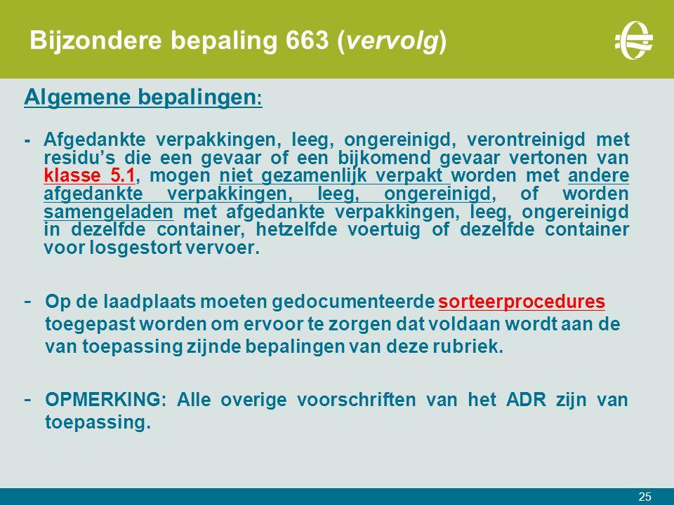 25 Bijzondere bepaling 663 (vervolg) Algemene bepalingen : -Afgedankte verpakkingen, leeg, ongereinigd, verontreinigd met residu's die een gevaar of een bijkomend gevaar vertonen van klasse 5.1, mogen niet gezamenlijk verpakt worden met andere afgedankte verpakkingen, leeg, ongereinigd, of worden samengeladen met afgedankte verpakkingen, leeg, ongereinigd in dezelfde container, hetzelfde voertuig of dezelfde container voor losgestort vervoer.