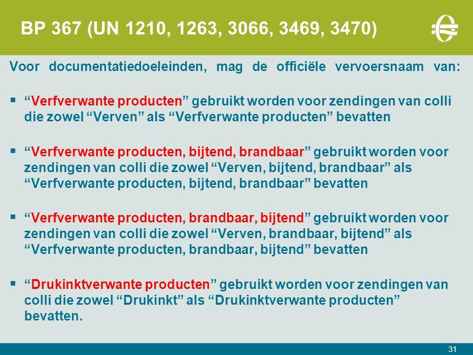 31 BP 367 (UN 1210, 1263, 3066, 3469, 3470) Voor documentatiedoeleinden, mag de officiële vervoersnaam van:  Verfverwante producten gebruikt worden voor zendingen van colli die zowel Verven als Verfverwante producten bevatten  Verfverwante producten, bijtend, brandbaar gebruikt worden voor zendingen van colli die zowel Verven, bijtend, brandbaar als Verfverwante producten, bijtend, brandbaar bevatten  Verfverwante producten, brandbaar, bijtend gebruikt worden voor zendingen van colli die zowel Verven, brandbaar, bijtend als Verfverwante producten, brandbaar, bijtend bevatten  Drukinktverwante producten gebruikt worden voor zendingen van colli die zowel Drukinkt als Drukinktverwante producten bevatten.