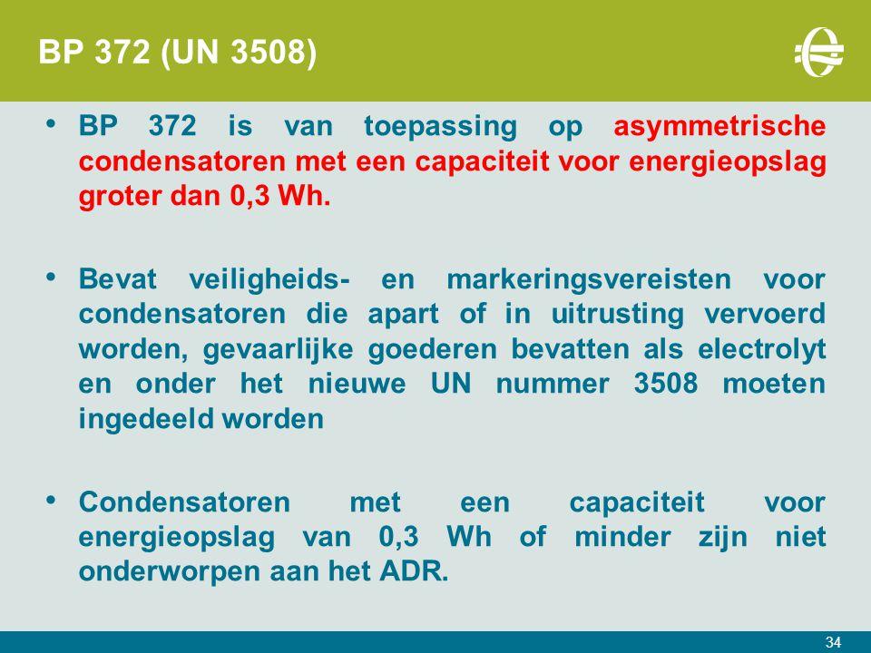 34 BP 372 (UN 3508) BP 372 is van toepassing op asymmetrische condensatoren met een capaciteit voor energieopslag groter dan 0,3 Wh.