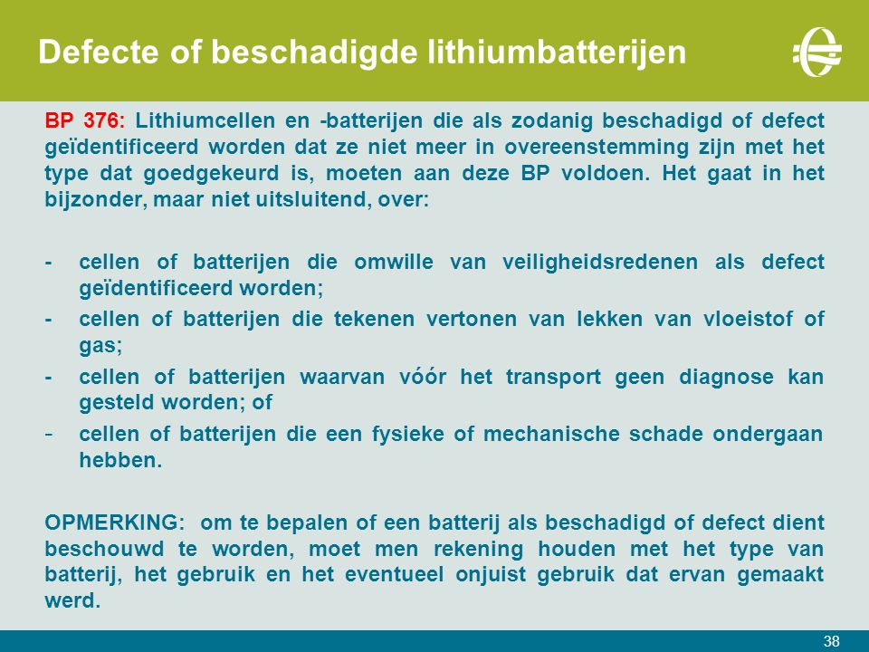38 Defecte of beschadigde lithiumbatterijen BP 376: Lithiumcellen en -batterijen die als zodanig beschadigd of defect geïdentificeerd worden dat ze ni