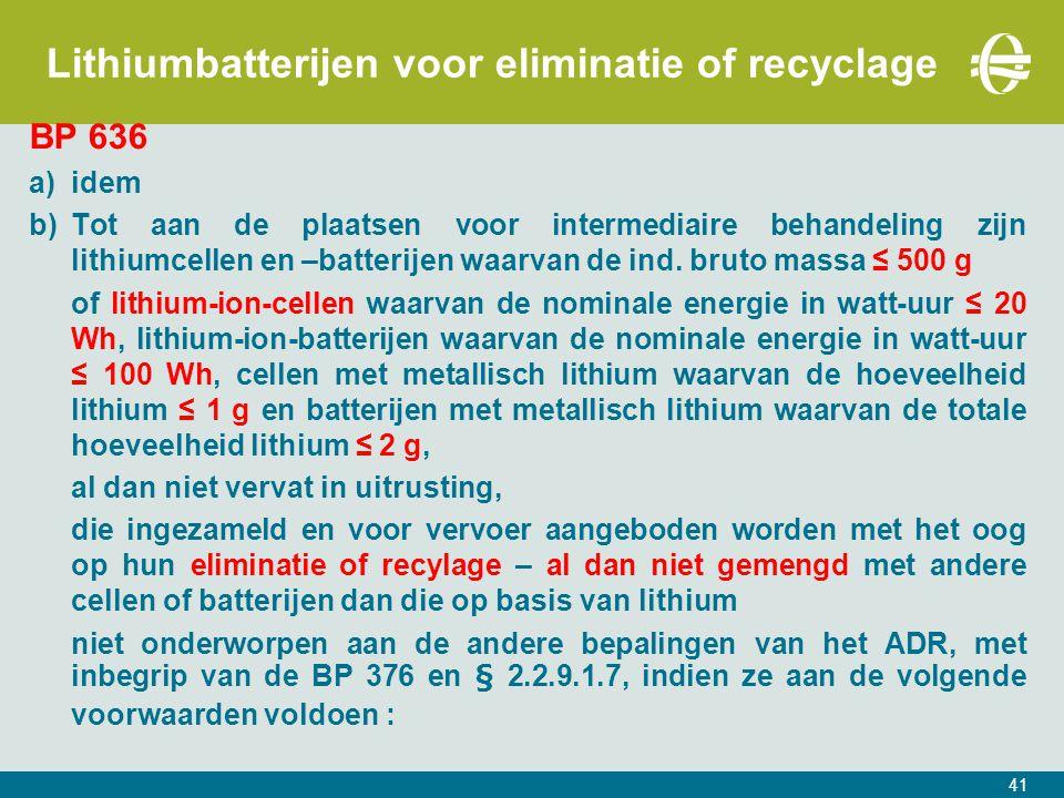 41 Lithiumbatterijen voor eliminatie of recyclage BP 636 a)idem b)Tot aan de plaatsen voor intermediaire behandeling zijn lithiumcellen en –batterijen waarvan de ind.
