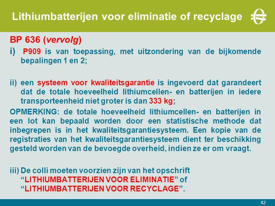42 Lithiumbatterijen voor eliminatie of recyclage BP 636 (vervolg) i) P909 is van toepassing, met uitzondering van de bijkomende bepalingen 1 en 2; ii)een systeem voor kwaliteitsgarantie is ingevoerd dat garandeert dat de totale hoeveelheid lithiumcellen- en batterijen in iedere transporteenheid niet groter is dan 333 kg; OPMERKING: de totale hoeveelheid lithiumcellen- en batterijen in een lot kan bepaald worden door een statistische methode dat inbegrepen is in het kwaliteitsgarantiesysteem.