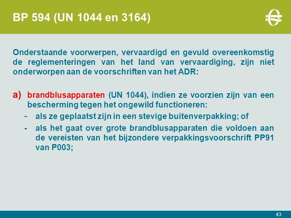 BP 594 (UN 1044 en 3164) Onderstaande voorwerpen, vervaardigd en gevuld overeenkomstig de reglementeringen van het land van vervaardiging, zijn niet onderworpen aan de voorschriften van het ADR: a) brandblusapparaten (UN 1044), indien ze voorzien zijn van een bescherming tegen het ongewild functioneren: - als ze geplaatst zijn in een stevige buitenverpakking; of -als het gaat over grote brandblusapparaten die voldoen aan de vereisten van het bijzondere verpakkingsvoorschrift PP91 van P003; 43