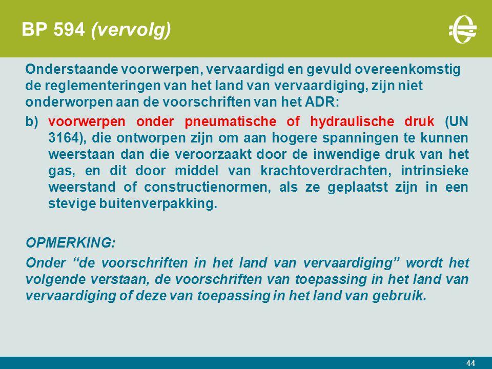 BP 594 (vervolg) Onderstaande voorwerpen, vervaardigd en gevuld overeenkomstig de reglementeringen van het land van vervaardiging, zijn niet onderworpen aan de voorschriften van het ADR: b)voorwerpen onder pneumatische of hydraulische druk (UN 3164), die ontworpen zijn om aan hogere spanningen te kunnen weerstaan dan die veroorzaakt door de inwendige druk van het gas, en dit door middel van krachtoverdrachten, intrinsieke weerstand of constructienormen, als ze geplaatst zijn in een stevige buitenverpakking.