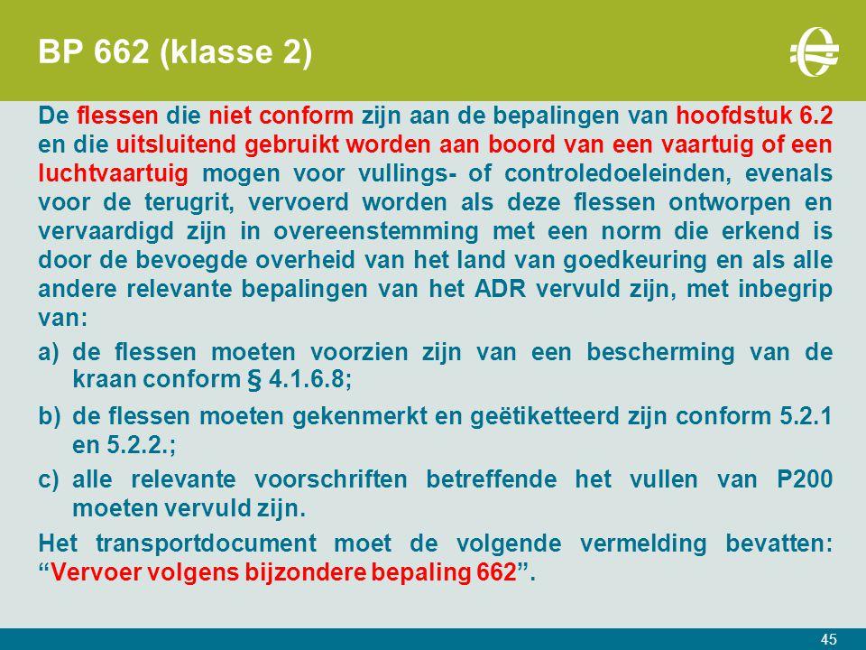 BP 662 (klasse 2) De flessen die niet conform zijn aan de bepalingen van hoofdstuk 6.2 en die uitsluitend gebruikt worden aan boord van een vaartuig of een luchtvaartuig mogen voor vullings- of controledoeleinden, evenals voor de terugrit, vervoerd worden als deze flessen ontworpen en vervaardigd zijn in overeenstemming met een norm die erkend is door de bevoegde overheid van het land van goedkeuring en als alle andere relevante bepalingen van het ADR vervuld zijn, met inbegrip van: a)de flessen moeten voorzien zijn van een bescherming van de kraan conform § 4.1.6.8; b)de flessen moeten gekenmerkt en geëtiketteerd zijn conform 5.2.1 en 5.2.2.; c)alle relevante voorschriften betreffende het vullen van P200 moeten vervuld zijn.