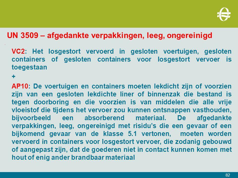 82 UN 3509 – afgedankte verpakkingen, leeg, ongereinigd - VC2: Het losgestort vervoerd in gesloten voertuigen, gesloten containers of gesloten containers voor losgestort vervoer is toegestaan + AP10: De voertuigen en containers moeten lekdicht zijn of voorzien zijn van een gesloten lekdichte liner of binnenzak die bestand is tegen doorboring en die voorzien is van middelen die alle vrije vloeistof die tijdens het vervoer zou kunnen ontsnappen vasthouden, bijvoorbeeld een absorberend materiaal.