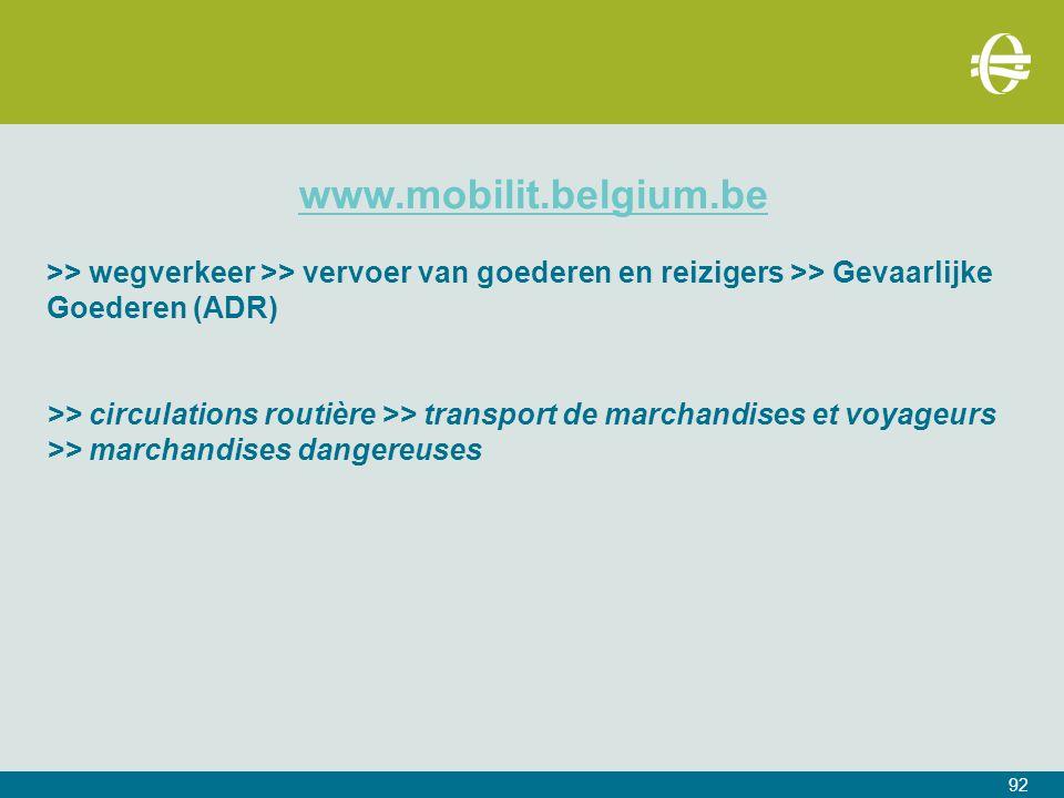 www.mobilit.belgium.be >> wegverkeer >> vervoer van goederen en reizigers >> Gevaarlijke Goederen (ADR) >> circulations routière >> transport de marchandises et voyageurs >> marchandises dangereuses 92
