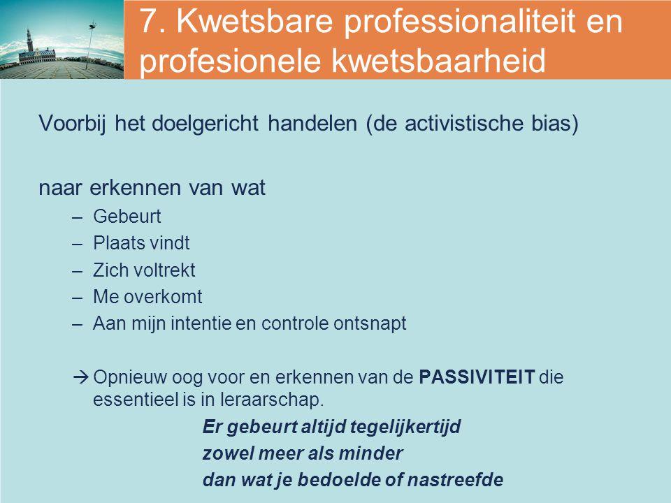 7. Kwetsbare professionaliteit en profesionele kwetsbaarheid Voorbij het doelgericht handelen (de activistische bias) naar erkennen van wat –Gebeurt –