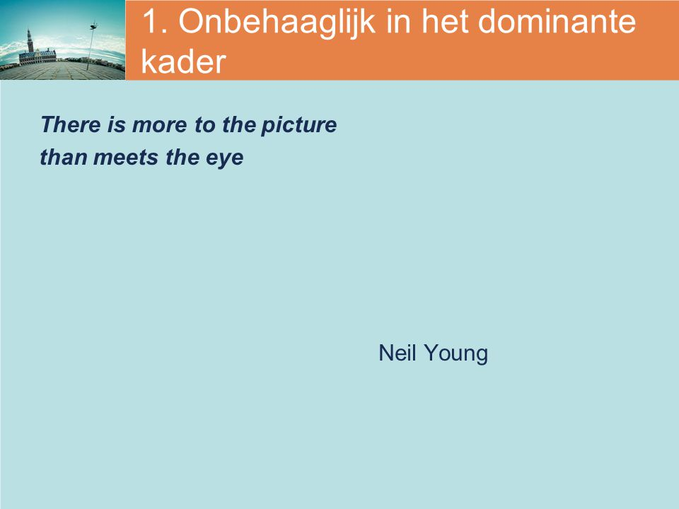 1. Onbehaaglijk in het dominante kader There is more to the picture than meets the eye Neil Young