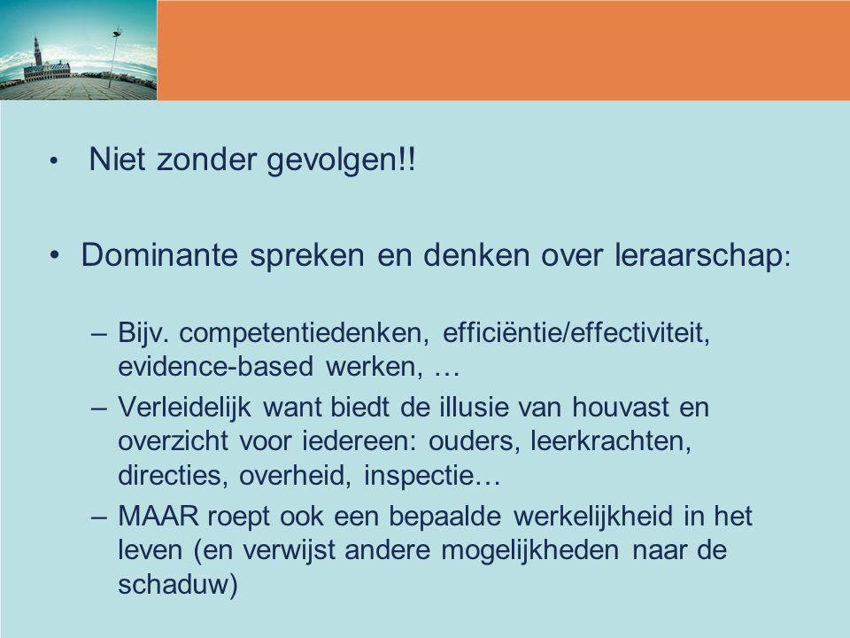 Niet zonder gevolgen!! Dominante spreken en denken over leraarschap : –Bijv. competentiedenken, efficiëntie/effectiviteit, evidence-based werken, … –V
