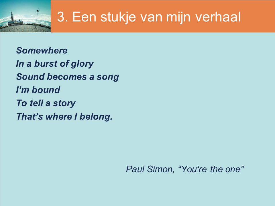 "3. Een stukje van mijn verhaal Somewhere In a burst of glory Sound becomes a song I'm bound To tell a story That's where I belong. Paul Simon, ""You're"
