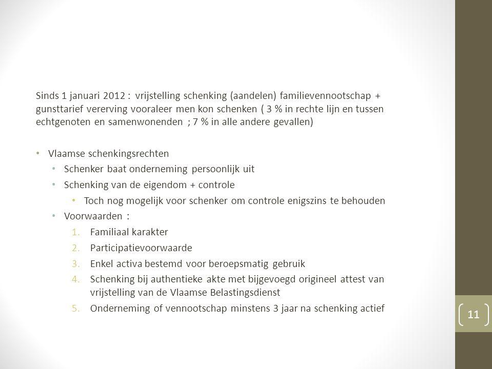 Sinds 1 januari 2012 : vrijstelling schenking (aandelen) familievennootschap + gunsttarief vererving vooraleer men kon schenken ( 3 % in rechte lijn en tussen echtgenoten en samenwonenden ; 7 % in alle andere gevallen) Vlaamse schenkingsrechten Schenker baat onderneming persoonlijk uit Schenking van de eigendom + controle Toch nog mogelijk voor schenker om controle enigszins te behouden Voorwaarden : 1.Familiaal karakter 2.Participatievoorwaarde 3.Enkel activa bestemd voor beroepsmatig gebruik 4.Schenking bij authentieke akte met bijgevoegd origineel attest van vrijstelling van de Vlaamse Belastingsdienst 5.Onderneming of vennootschap minstens 3 jaar na schenking actief 11