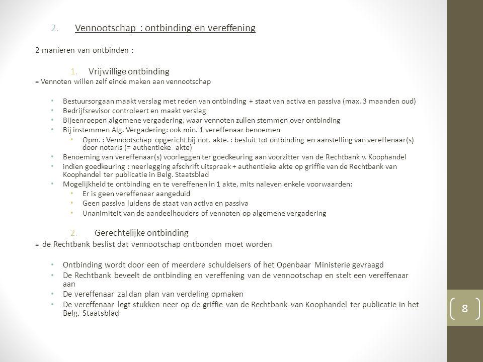 2.Vennootschap : ontbinding en vereffening 2 manieren van ontbinden : 1.Vrijwillige ontbinding = Vennoten willen zelf einde maken aan vennootschap Bestuursorgaan maakt verslag met reden van ontbinding + staat van activa en passiva (max.