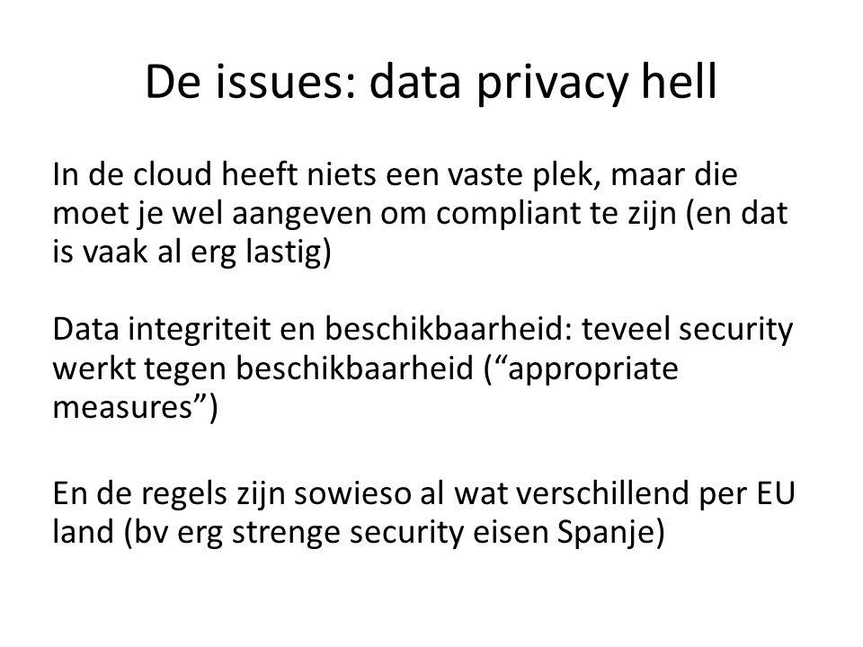 De issues: data privacy hell In de cloud heeft niets een vaste plek, maar die moet je wel aangeven om compliant te zijn (en dat is vaak al erg lastig) Data integriteit en beschikbaarheid: teveel security werkt tegen beschikbaarheid ( appropriate measures ) En de regels zijn sowieso al wat verschillend per EU land (bv erg strenge security eisen Spanje)