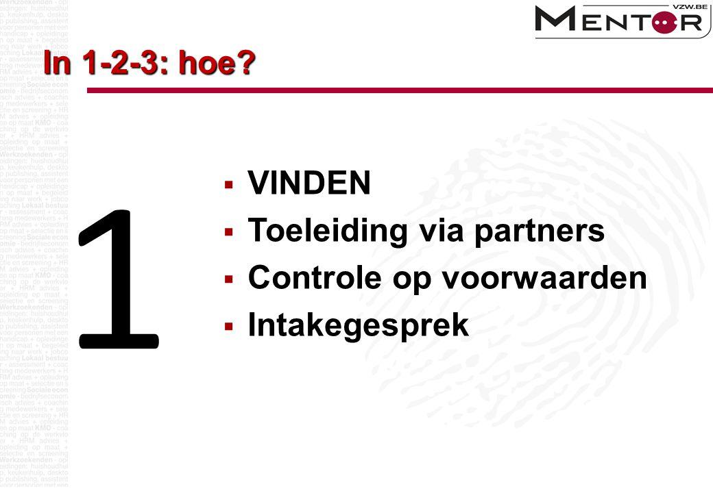 In 1-2-3: hoe?  VINDEN  Toeleiding via partners  Controle op voorwaarden  Intakegesprek 1