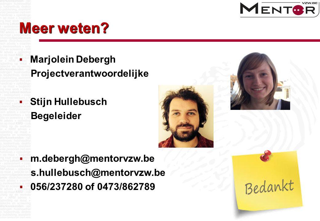 Meer weten?  Marjolein Debergh Projectverantwoordelijke  Stijn Hullebusch Begeleider  m.debergh@mentorvzw.be s.hullebusch@mentorvzw.be  056/237280