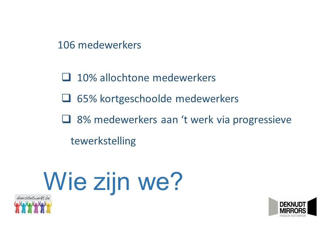 Wie zijn we? 106 medewerkers  10% allochtone medewerkers  65% kortgeschoolde medewerkers  8% medewerkers aan 't werk via progressieve tewerkstellin
