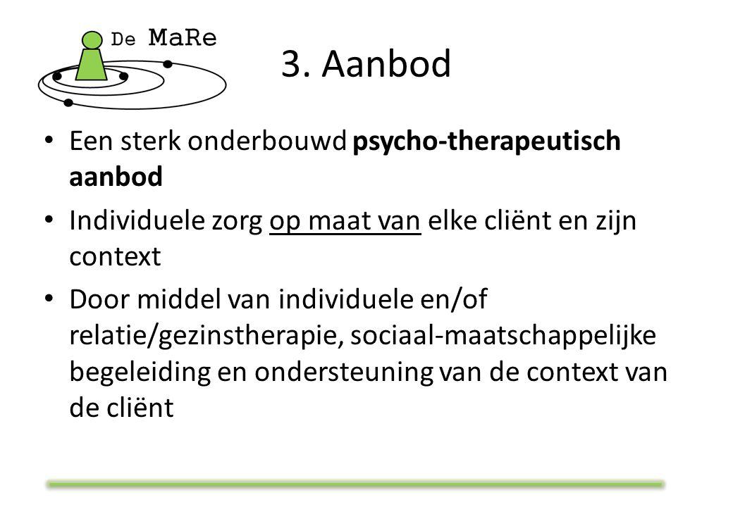 3. Aanbod Een sterk onderbouwd psycho-therapeutisch aanbod Individuele zorg op maat van elke cliënt en zijn context Door middel van individuele en/of