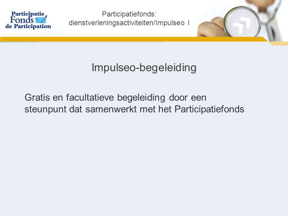 Impulseo-begeleiding Gratis en facultatieve begeleiding door een steunpunt dat samenwerkt met het Participatiefonds Participatiefonds: dienstverleningsactiviteiten/Impulseo I
