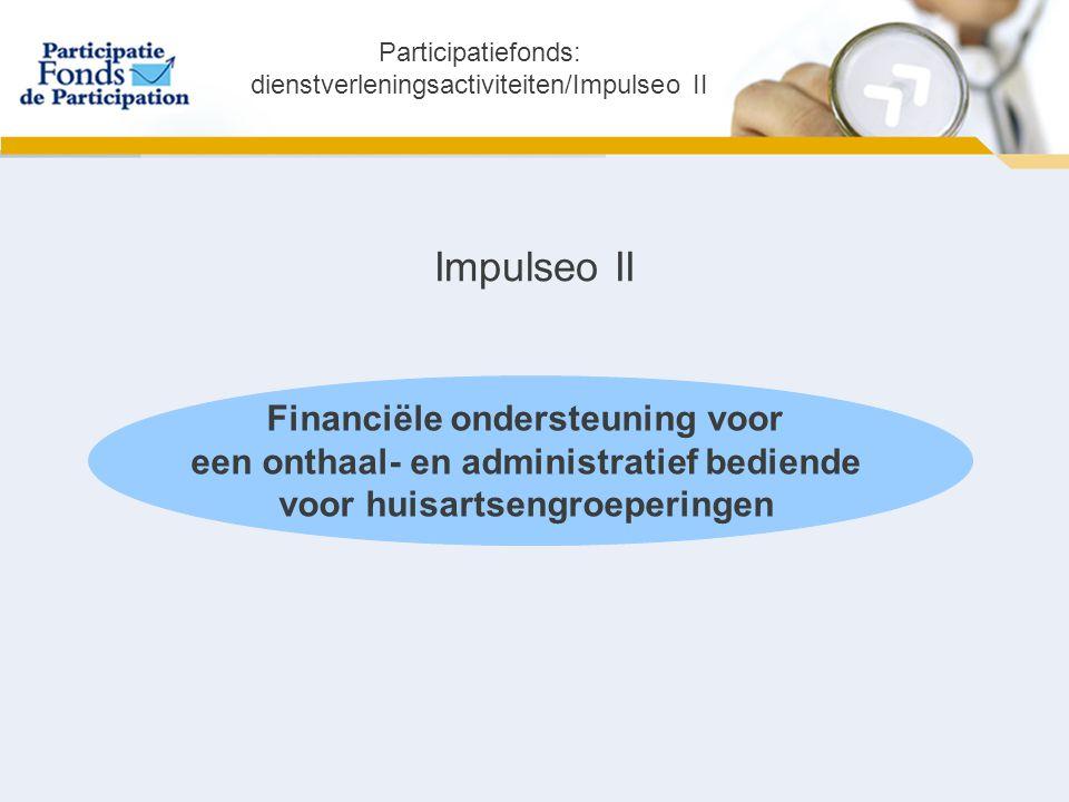 Impulseo II Financiële ondersteuning voor een onthaal- en administratief bediende voor huisartsengroeperingen Participatiefonds: dienstverleningsactiviteiten/Impulseo II