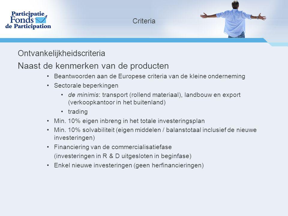 Ontvankelijkheidscriteria Naast de kenmerken van de producten Beantwoorden aan de Europese criteria van de kleine onderneming Sectorale beperkingen de minimis: transport (rollend materiaal), landbouw en export (verkoopkantoor in het buitenland) trading Min.