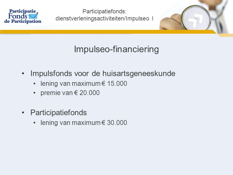 Impulseo-financiering Impulsfonds voor de huisartsgeneeskunde lening van maximum € 15.000 premie van € 20.000 Participatiefonds lening van maximum € 30.000 Participatiefonds: dienstverleningsactiviteiten/Impulseo I