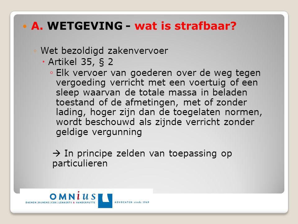 A. WETGEVING - wat is strafbaar? ◦Wet bezoldigd zakenvervoer  Artikel 35, § 2 ◦ Elk vervoer van goederen over de weg tegen vergoeding verricht met ee