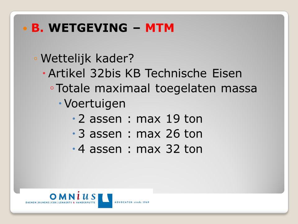 B. WETGEVING – MTM ◦Wettelijk kader?  Artikel 32bis KB Technische Eisen ◦ Totale maximaal toegelaten massa  Voertuigen  2 assen : max 19 ton  3 as