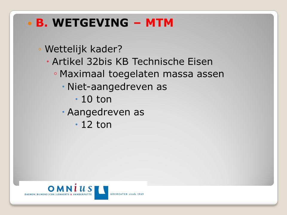 B. WETGEVING – MTM ◦Wettelijk kader?  Artikel 32bis KB Technische Eisen ◦ Maximaal toegelaten massa assen  Niet-aangedreven as  10 ton  Aangedreve