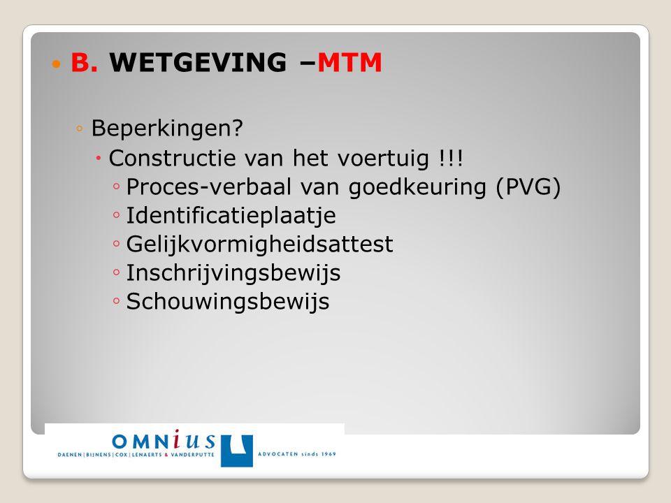 B. WETGEVING –MTM ◦Beperkingen?  Constructie van het voertuig !!! ◦ Proces-verbaal van goedkeuring (PVG) ◦ Identificatieplaatje ◦ Gelijkvormigheidsat
